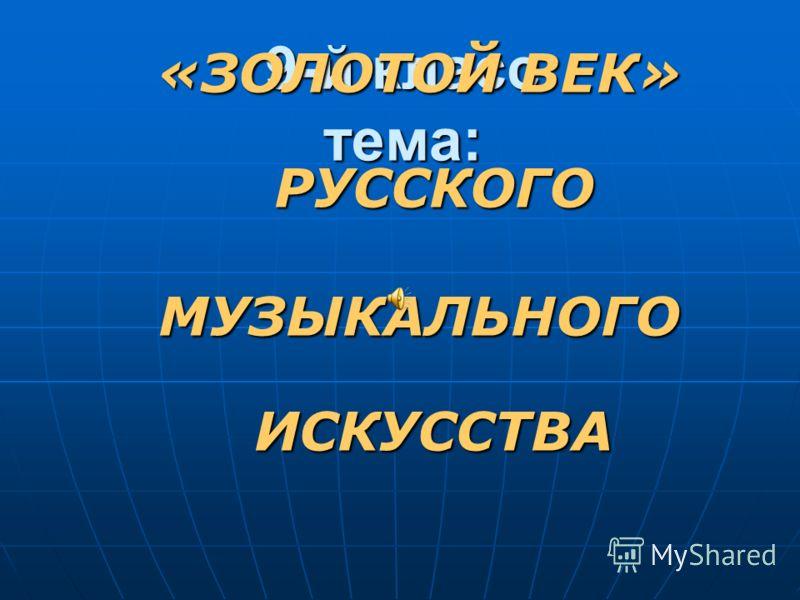9-й класс тема: «ЗОЛОТОЙ ВЕК» РУССКОГО МУЗЫКАЛЬНОГОИСКУССТВА