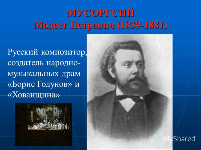 МУСОРГСИЙ Модест Петрович (1839-1881) Русский композитор, создатель народно- музыкальных драм «Борис Годунов» и «Хованщина»
