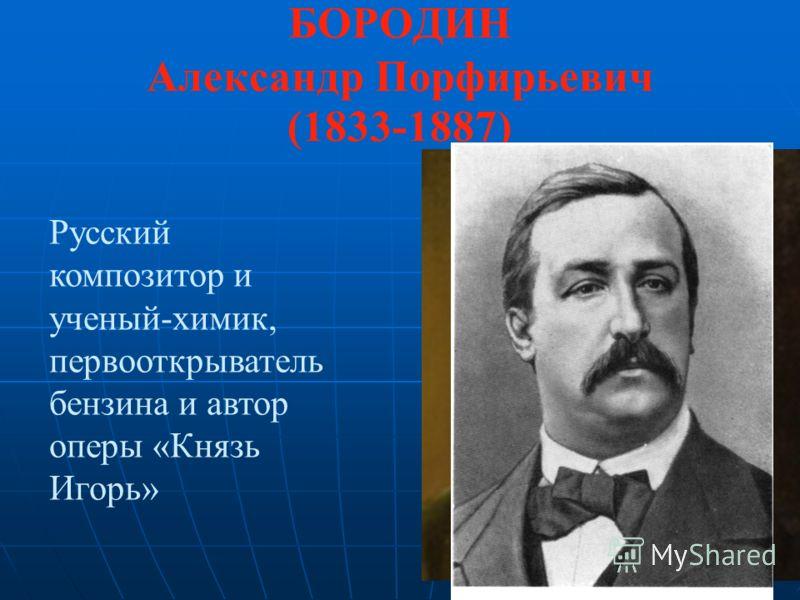 БОРОДИН Александр Порфирьевич (1833-1887) Русский композитор и ученый-химик, первооткрыватель бензина и автор оперы «Князь Игорь»