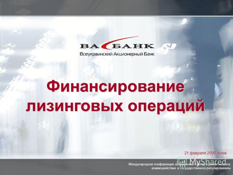 1 21 февраля 2006, Киев Финансирование лизинговых операций Международная конференция «Банковский сектор и рынок лизинга: взаимодействие и государственное регулирование»