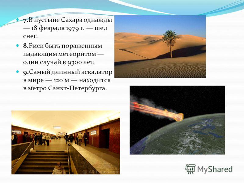 7.В пустыне Сахара однажды 18 февраля 1979 г. шел снег. 8.Риск быть пораженным падающим метеоритом один случай в 9300 лет. 9.Самый длинный эскалатор в мире 120 м находится в метро Санкт-Петербурга.