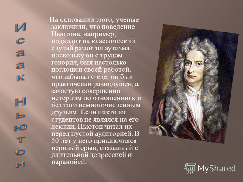 На основании этого, ученые заключили, что поведение Ньютона, например, подходит на классический случай развития аутизма, поскольку он с трудом говорил, был настолько поглощен своей работой, что забывал о еде, он был практически равнодушен, а зачастую