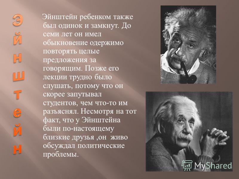 Эйнштейн ребенком также был одинок и замкнут. До семи лет он имел обыкновение одержимо повторять целые предложения за говорящим. Позже его лекции трудно было слушать, потому что он скорее запутывал студентов, чем что - то им разъяснял. Несмотря на то