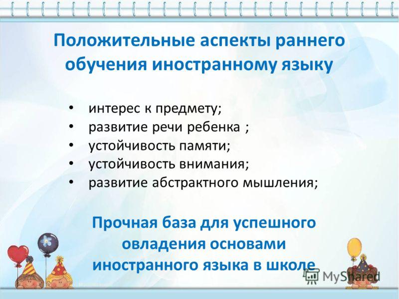 интерес к предмету; развитие речи ребенка ; устойчивость памяти; устойчивость внимания; развитие абстрактного мышления; Прочная база для успешного овладения основами иностранного языка в школе