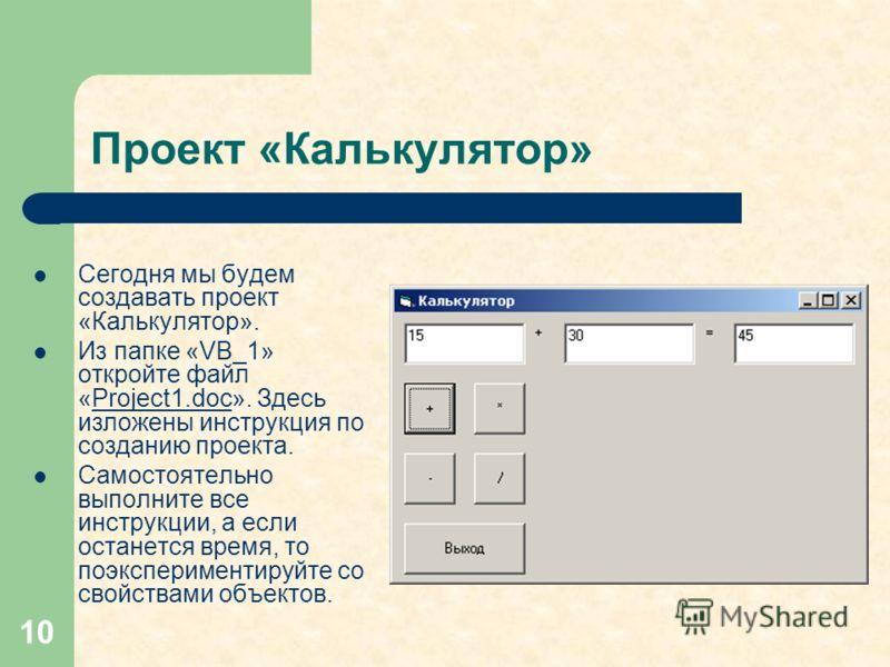 10 Проект «Калькулятор» Сегодня мы будем создавать проект «Калькулятор». Из папке «VB_1» откройте файл «Project1.doc». Здесь изложены инструкция по созданию проекта.Project1.doc Самостоятельно выполните все инструкции, а если останется время, то поэк