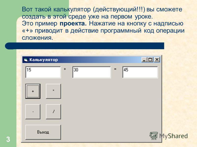 3 Вот такой калькулятор (действующий!!!) вы сможете создать в этой среде уже на первом уроке. Это пример проекта. Нажатие на кнопку с надписью «+» приводит в действие программный код операции сложения.