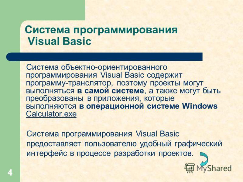 4 Система программирования Visual Basic Система объектно-ориентированного программирования Visual Basic содержит программу-транслятор, поэтому проекты могут выполняться в самой системе, а также могут быть преобразованы в приложения, которые выполняют