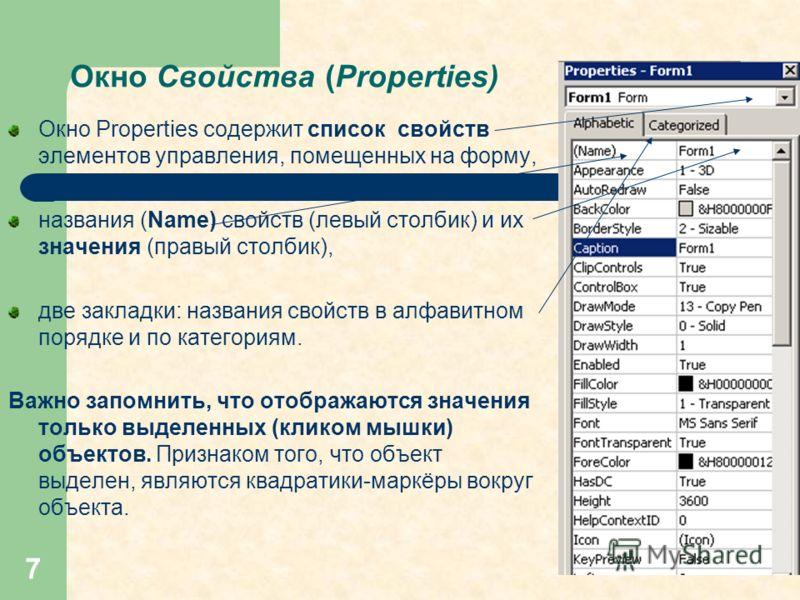 7 Окно Свойства (Properties) Окно Properties содержит список свойств элементов управления, помещенных на форму, названия (Name) свойств (левый столбик) и их значения (правый столбик), две закладки: названия свойств в алфавитном порядке и по категория