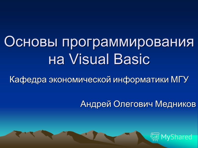 Основы программирования на Visual Basic Кафедра экономической информатики МГУ Андрей Олегович Медников