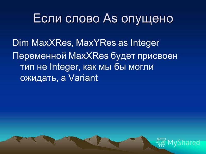 Если слово As опущено Dim MaxXRes, MaxYRes as Integer Переменной MaxXRes будет присвоен тип не Integer, как мы бы могли ожидать, а Variant