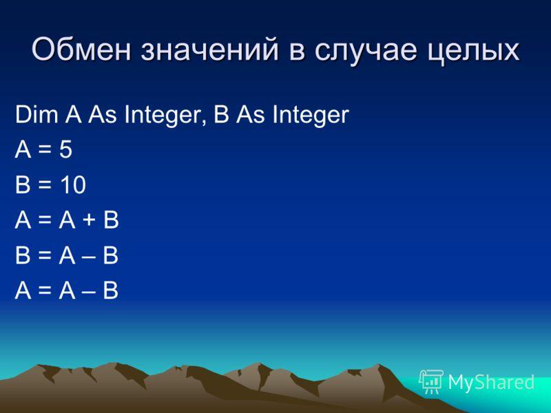 Обмен значений в случае целых Dim A As Integer, B As Integer A = 5 B = 10 A = A + B B = A – B A = A – B