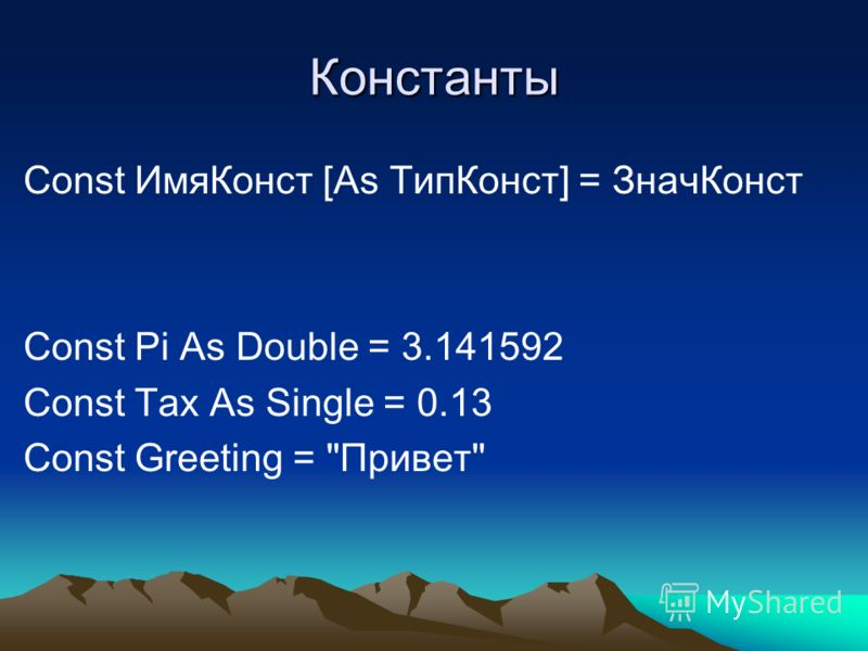 Константы Const ИмяКонст [As ТипКонст] = ЗначКонст Const Pi As Double = 3.141592 Const Tax As Single = 0.13 Const Greeting = Привет