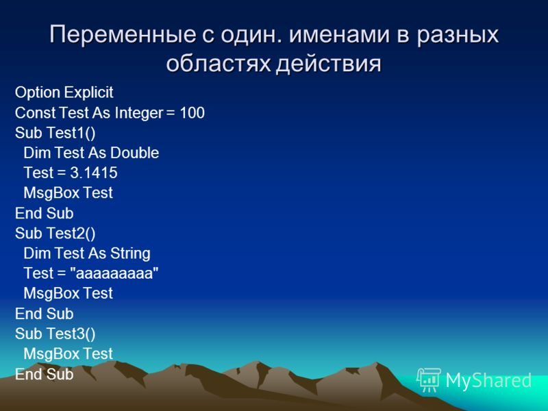 Переменные с один. именами в разных областях действия Option Explicit Const Test As Integer = 100 Sub Test1() Dim Test As Double Test = 3.1415 MsgBox Test End Sub Sub Test2() Dim Test As String Test =