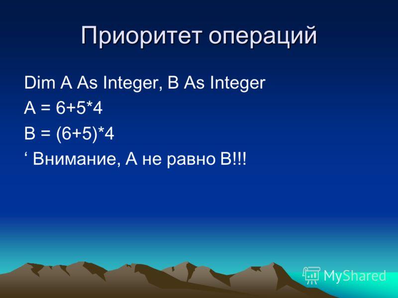 Приоритет операций Dim A As Integer, B As Integer A = 6+5*4 B = (6+5)*4 Внимание, A не равно B!!!