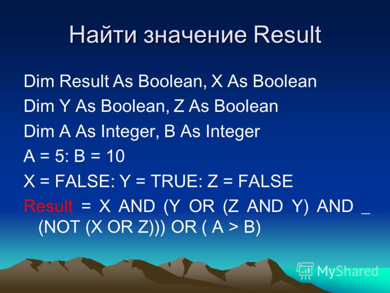 Найти значение Result Dim Result As Boolean, X As Boolean Dim Y As Boolean, Z As Boolean Dim A As Integer, B As Integer A = 5: B = 10 X = FALSE: Y = TRUE: Z = FALSE Result = X AND (Y OR (Z AND Y) AND _ (NOT (X OR Z))) OR ( A > B)