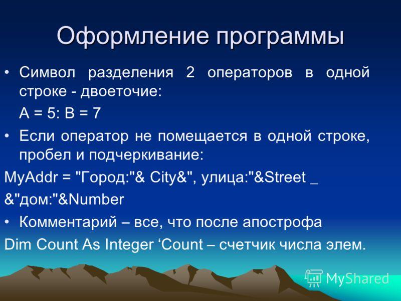 Оформление программы Символ разделения 2 операторов в одной строке - двоеточие: A = 5: B = 7 Если оператор не помещается в одной строке, пробел и подчеркивание: MyAddr =