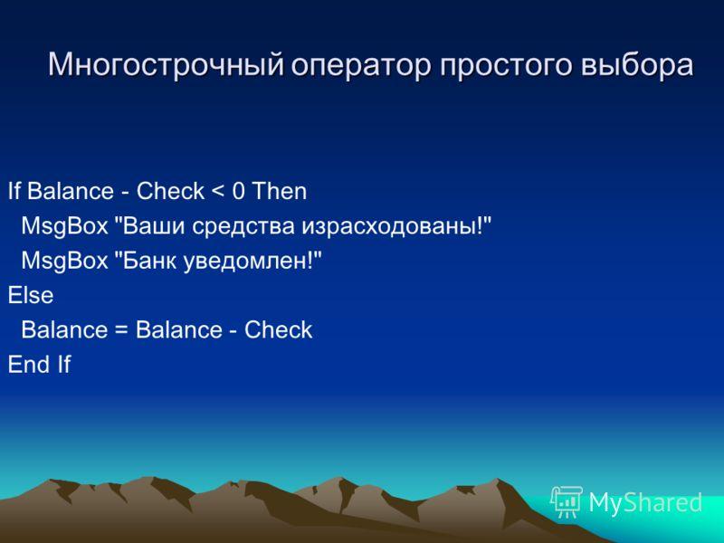 Многострочный оператор простого выбора If Balance - Check < 0 Then MsgBox Ваши средства израсходованы! MsgBox Банк уведомлен! Else Balance = Balance - Check End If