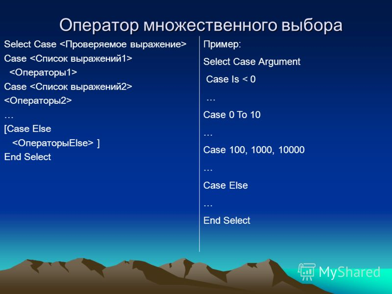 Оператор множественного выбора Select Case Case Case … [Case Else ] End Select Пример: Select Case Argument Case Is < 0 … Case 0 To 10 … Case 100, 1000, 10000 … Case Else … End Select