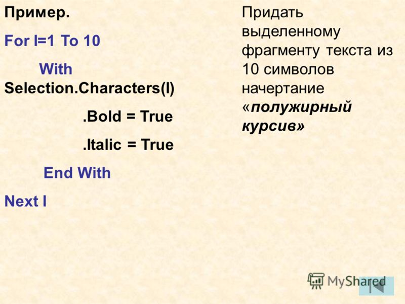 Пример. For I=1 To 10 With Selection.Characters(I).Bold = True.Italic = True End With Next I Придать выделенному фрагменту текста из 10 символов начертание «полужирный курсив»