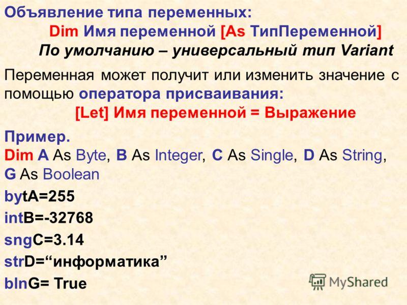 Объявление типа переменных: Dim Имя переменной [As ТипПеременной] По умолчанию – универсальный тип Variant Переменная может получит или изменить значение с помощью оператора присваивания: [Let] Имя переменной = Выражение Пример. Dim A As Byte, B As I