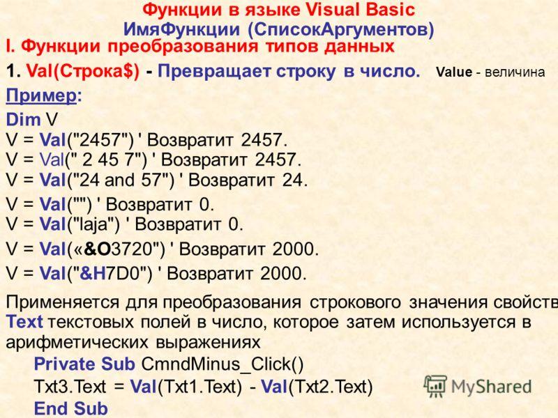 Функции в языке Visual Basic ИмяФункции (СписокАргументов) I. Функции преобразования типов данных 1. Val(Строка$) - Превращает строку в число. Value - величина Пример: Dim V V = Val(