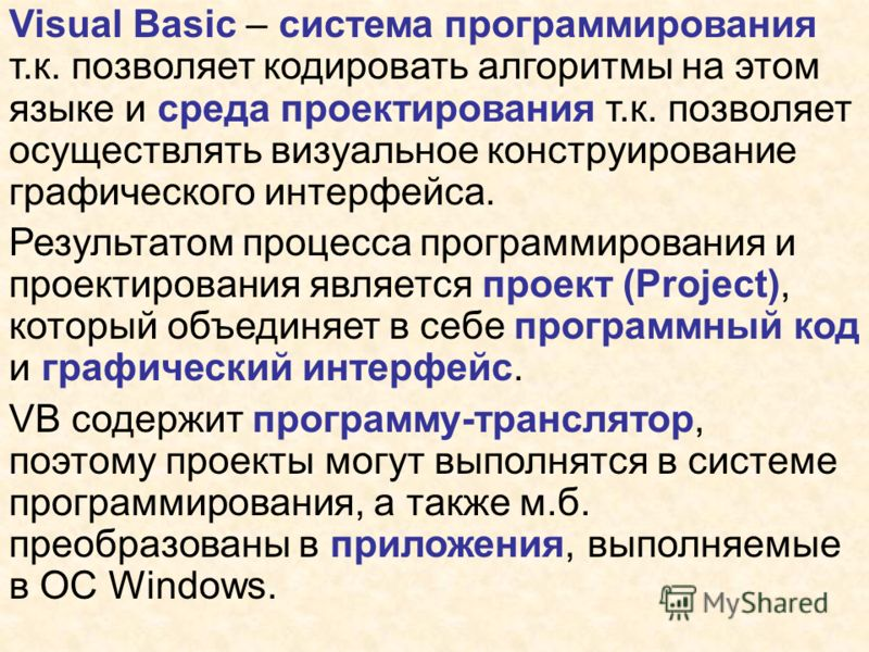 Visual Basic – система программирования т.к. позволяет кодировать алгоритмы на этом языке и среда проектирования т.к. позволяет осуществлять визуальное конструирование графического интерфейса. Результатом процесса программирования и проектирования яв