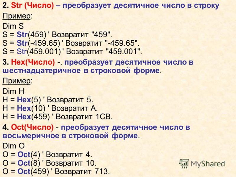 2. Str (Число) – преобразует десятичное число в строку Пример: Dim S S = Str(459) ' Возвратит