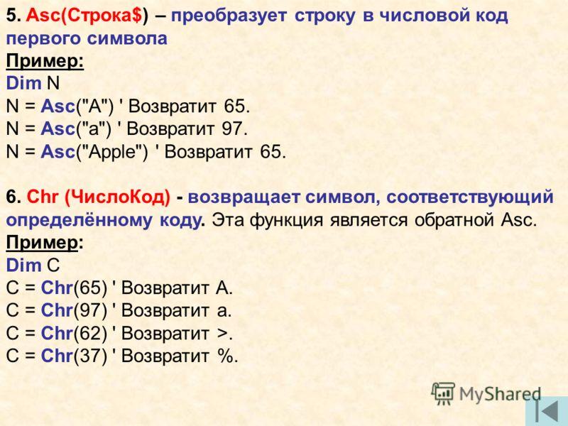 5. Asc(Строка$) – преобразует строку в числовой код первого символа Пример: Dim N N = Asc(