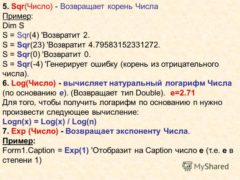 5. Sqr(Число) - Возвращает корень Числа Пример: Dim S S = Sqr(4) 'Возвратит 2. S = Sqr(23) 'Возвратит 4.79583152331272. S = Sqr(0) 'Возвратит 0. S = Sqr(-4) 'Генерирует ошибку (корень из отрицательного числа). 6. Log(Число) - вычисляет натуральный ло
