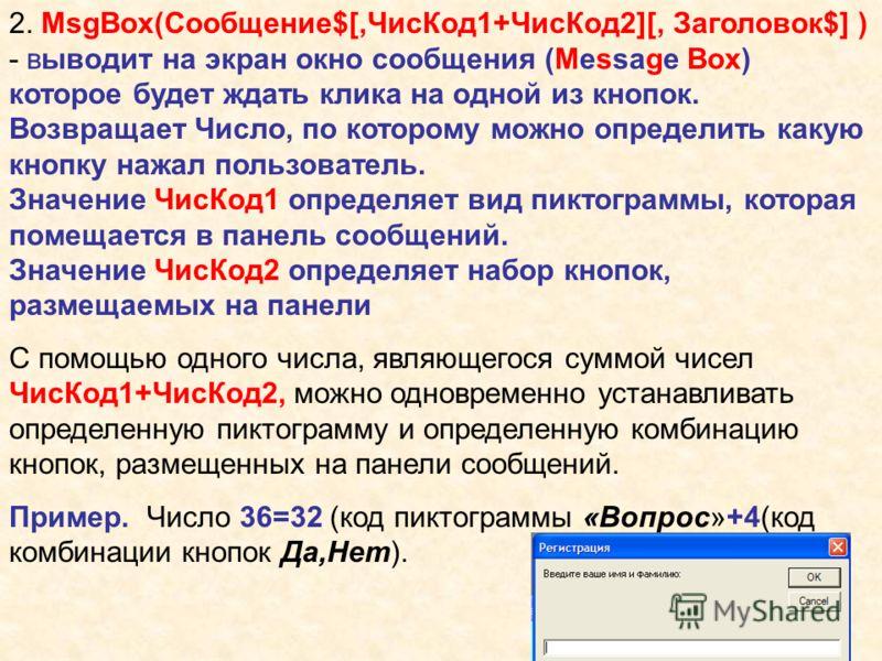 2. MsgBox(Сообщение$[,ЧисКод1+ЧисКод2][, Заголовок$] ) - выводит на экран окно сообщения (Message Box) которое будет ждать клика на одной из кнопок. Возвращает Число, по которому можно определить какую кнопку нажал пользователь. Значение ЧисКод1 опре