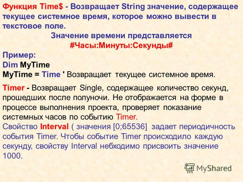 Функция Time$ - Возвращает String значение, содержащее текущее системное время, которое можно вывести в текстовое поле. Значение времени представляется #Часы:Минуты:Секунды# Пример: Dim MyTime MyTime = Time ' Возвращает текущее системное время. Timer