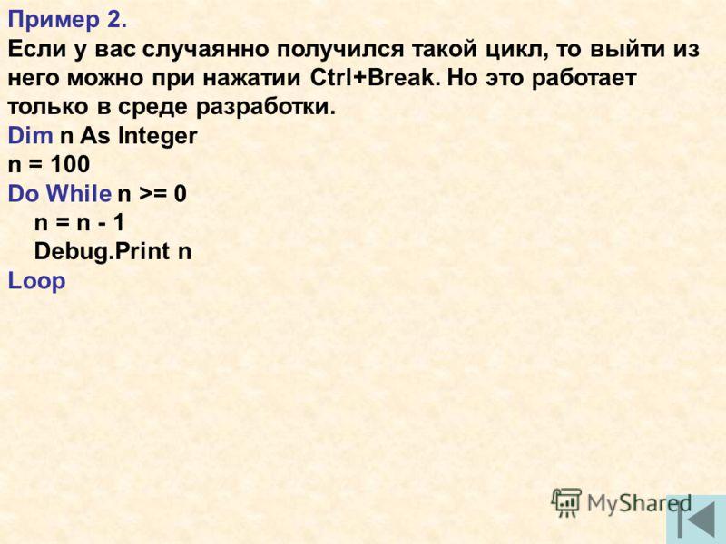 Пример 2. Если у вас случаянно получился такой цикл, то выйти из него можно при нажатии Ctrl+Break. Но это работает только в среде разработки. Dim n As Integer n = 100 Do While n >= 0 n = n - 1 Debug.Print n Loop