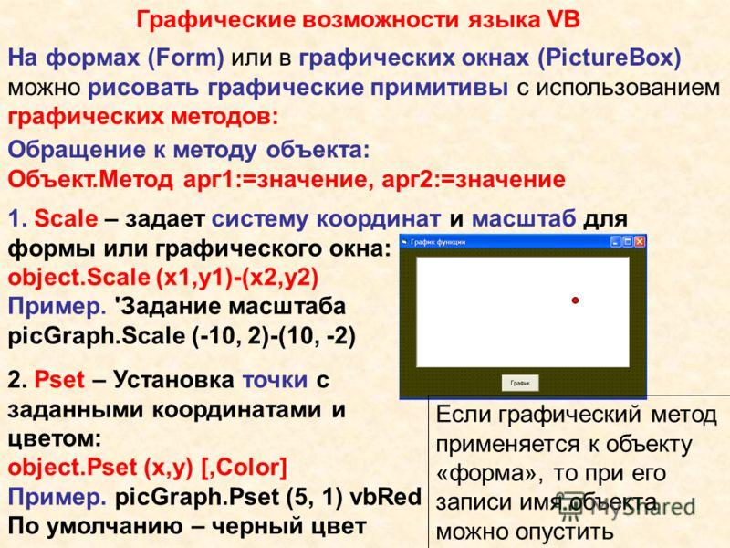 Графические возможности языка VB На формах (Form) или в графических окнах (PictureBox) можно рисовать графические примитивы с использованием графических методов: Обращение к методу объекта: Объект.Метод арг1:=значение, арг2:=значение 1. Scale – задае
