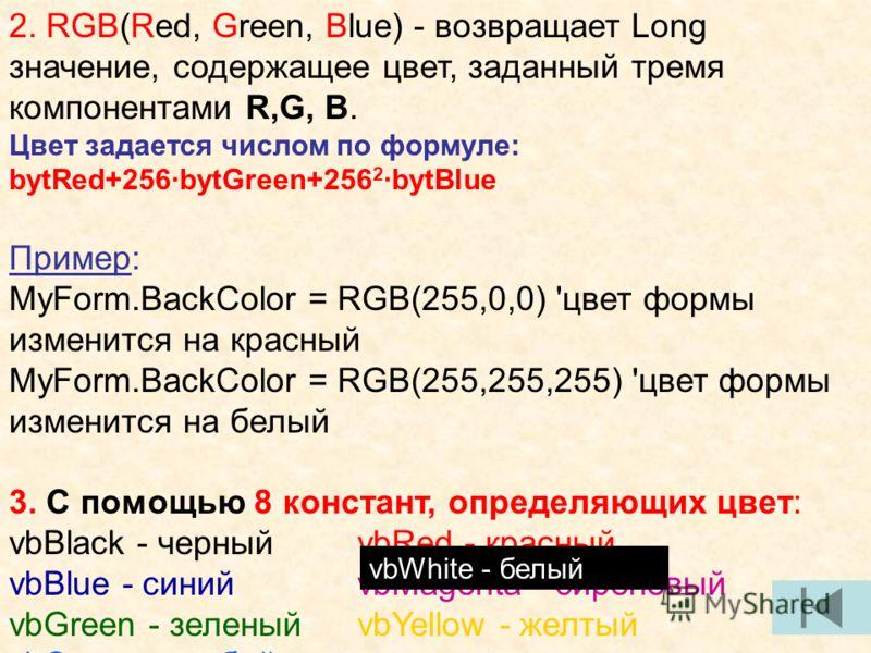2. RGB(Red, Green, Blue) - возвращает Long значение, содержащее цвет, заданный тремя компонентами R,G, B. Цвет задается числом по формуле: bytRed+256·bytGreen+256 2 ·bytBlue Пример: MyForm.BackColor = RGB(255,0,0) 'цвет формы изменится на красный MyF