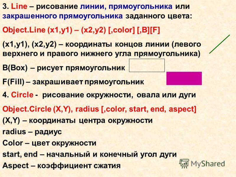 3. Line – рисование линии, прямоугольника или закрашенного прямоугольника заданного цвета: Object.Line (x1,y1) – (x2,y2) [,color] [,B][F] (x1,y1), (x2,y2) – координаты концов линии (левого верхнего и правого нижнего угла прямоугольника) B(Box) – рису