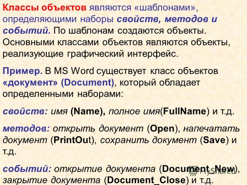 Классы объектов являются «шаблонами», определяющими наборы свойств, методов и событий. По шаблонам создаются объекты. Основными классами объектов являются объекты, реализующие графический интерфейс. Пример. В MS Word существует класс объектов «докуме