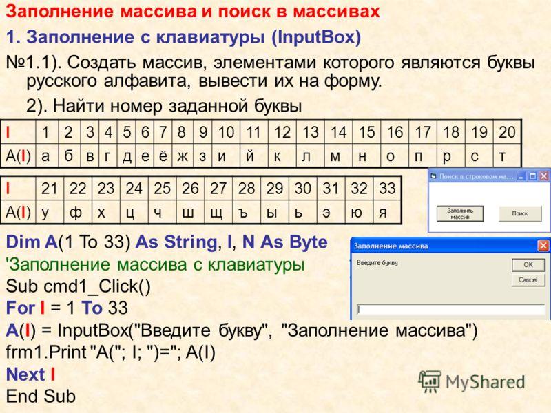 Заполнение массива и поиск в массивах 1.Заполнение с клавиатуры (InputBox) 1.1). Создать массив, элементами которого являются буквы русского алфавита, вывести их на форму. 2). Найти номер заданной буквы I1234567891011121314151617181920 A(I)A(I)абвгде