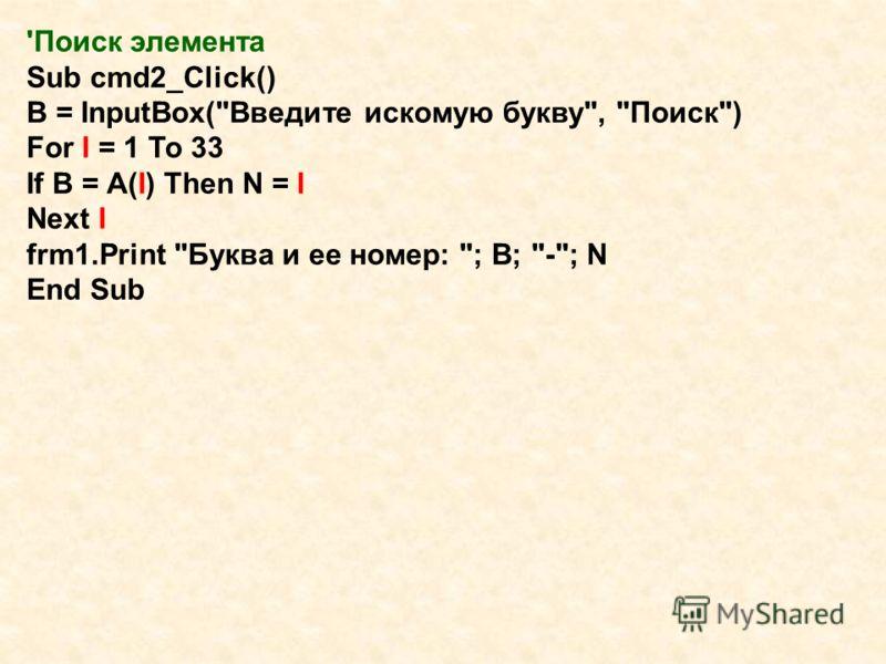 'Поиск элемента Sub cmd2_Click() B = InputBox(Введите искомую букву, Поиск) For I = 1 To 33 If B = A(I) Then N = I Next I frm1.Print Буква и ее номер: ; B; -; N End Sub