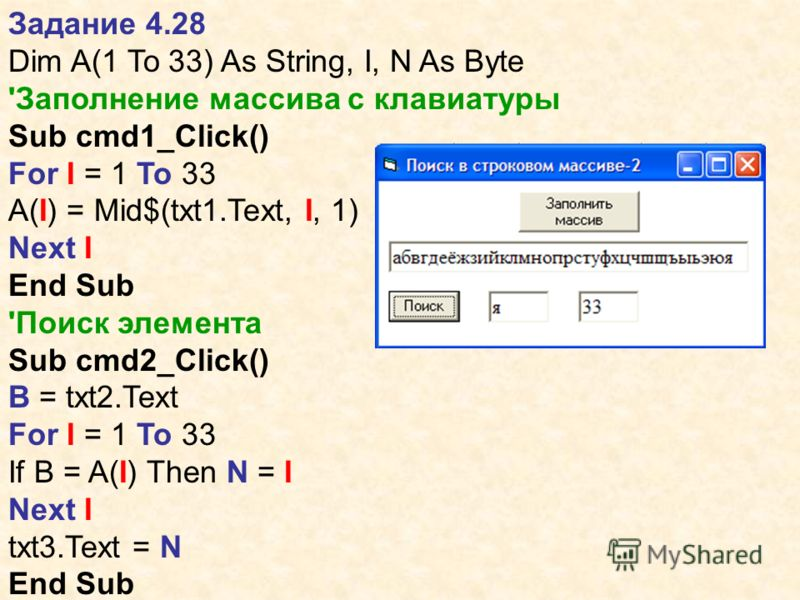 Задание 4.28 Dim A(1 To 33) As String, I, N As Byte 'Заполнение массива с клавиатуры Sub cmd1_Click() For I = 1 To 33 A(I) = Mid$(txt1.Text, I, 1) Next I End Sub 'Поиск элемента Sub cmd2_Click() B = txt2.Text For I = 1 To 33 If B = A(I) Then N = I Ne
