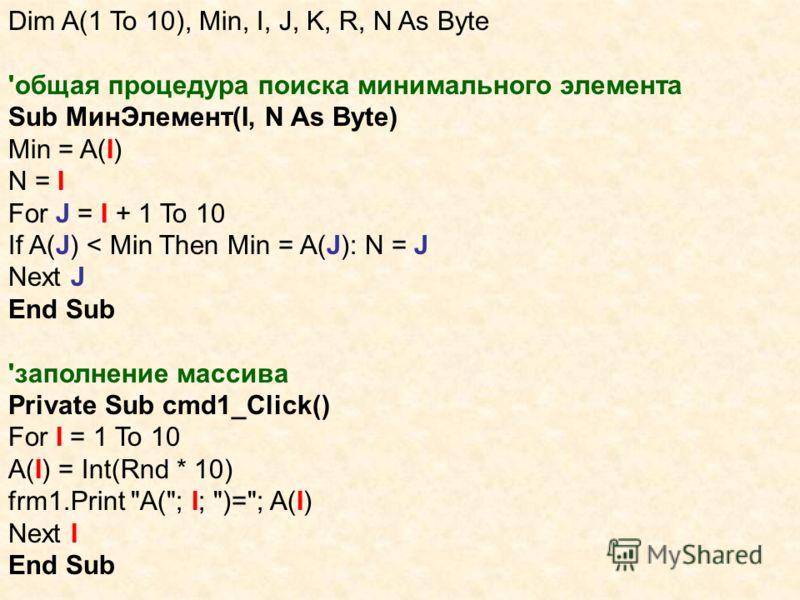 Dim A(1 To 10), Min, I, J, K, R, N As Byte 'общая процедура поиска минимального элемента Sub МинЭлемент(I, N As Byte) Min = A(I) N = I For J = I + 1 To 10 If A(J) < Min Then Min = A(J): N = J Next J End Sub 'заполнение массива Private Sub cmd1_Click(