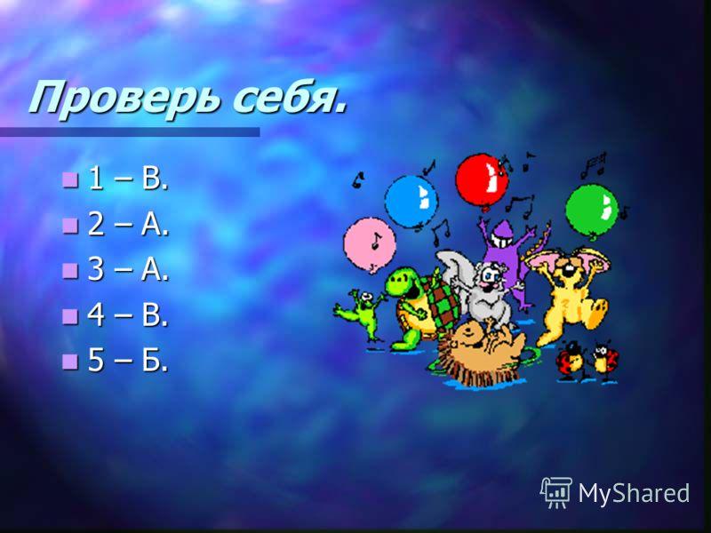 Проверь себя. 1 – В. 1 – В. 2 – А. 2 – А. 3 – А. 3 – А. 4 – В. 4 – В. 5 – Б. 5 – Б.