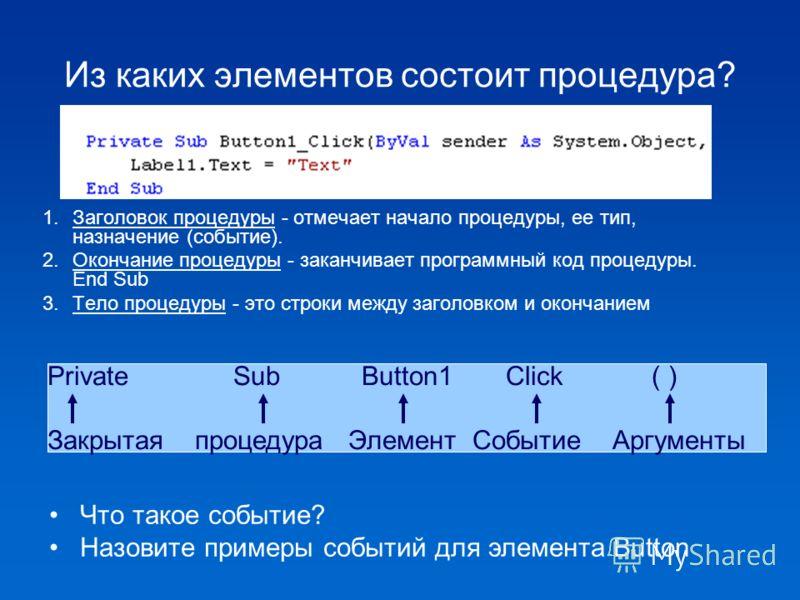 Из каких элементов состоит процедура? 1.Заголовок процедуры - отмечает начало процедуры, ее тип, назначение (событие). 2.Окончание процедуры - заканчивает программный код процедуры. End Sub 3.Тело процедуры - это строки между заголовком и окончанием