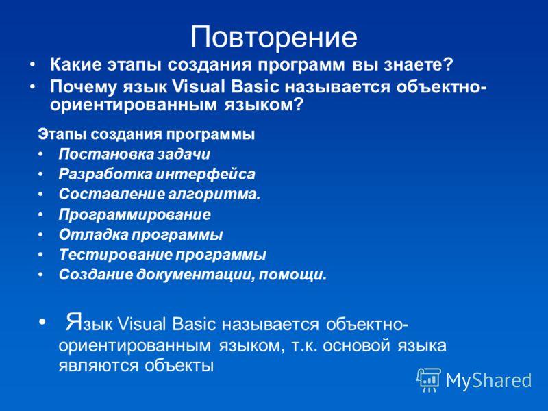 Повторение Этапы создания программы Постановка задачи Разработка интерфейса Составление алгоритма. Программирование Отладка программы Тестирование программы Создание документации, помощи. Я зык Visual Basic называется объектно- ориентированным языком
