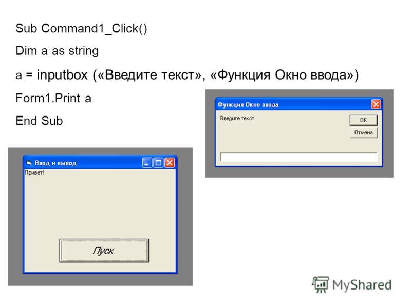 Sub Command1_Сlick() Dim a as string a = inputbox («Введите текст», «Функция Окно ввода») Form1.Print а End Sub