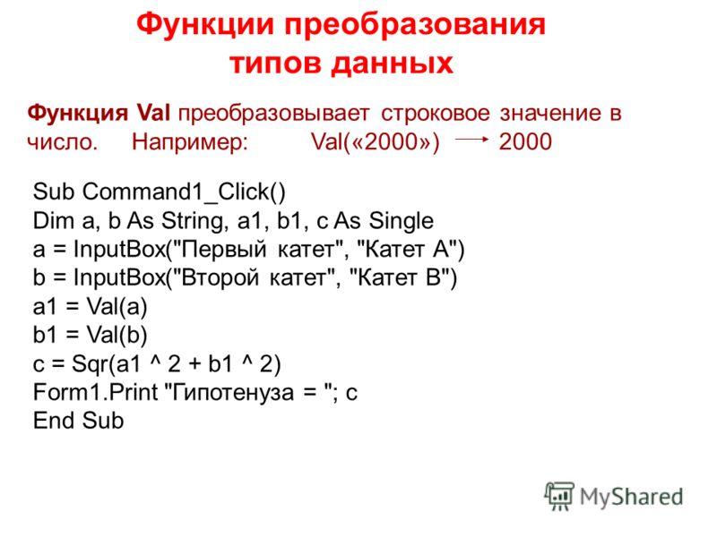 Функции преобразования типов данных Функция Val преобразовывает строковое значение в число. Например: Val(«2000») 2000 Sub Command1_Click() Dim a, b As String, a1, b1, c As Single a = InputBox(