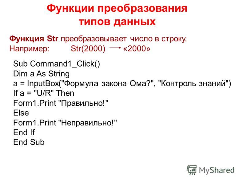 Функции преобразования типов данных Функция Str преобразовывает число в строку. Например: Str(2000) «2000» Sub Command1_Click() Dim a As String a = InputBox(