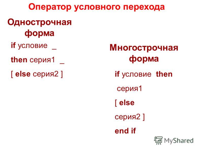 Оператор условного перехода Однострочная форма Многострочная форма if условие _ then серия1 _ [ else серия2 ] if условие then серия1 [ else серия2 ] end if