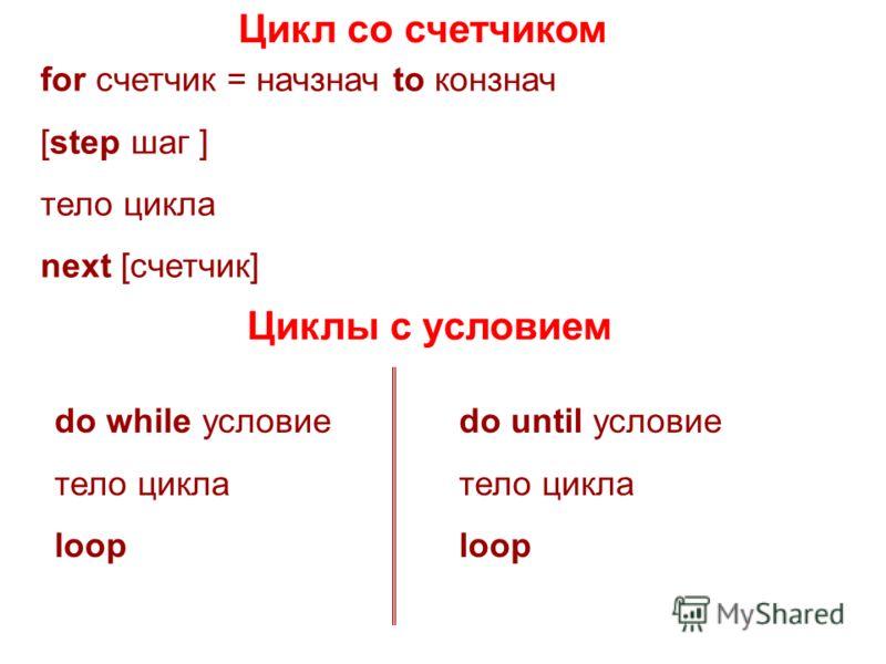 Цикл со счетчиком for счетчик = начзнач to конзнач [step шаг ] тело цикла next [счетчик] Циклы с условием do while условие тело цикла loop do until условие тело цикла loop
