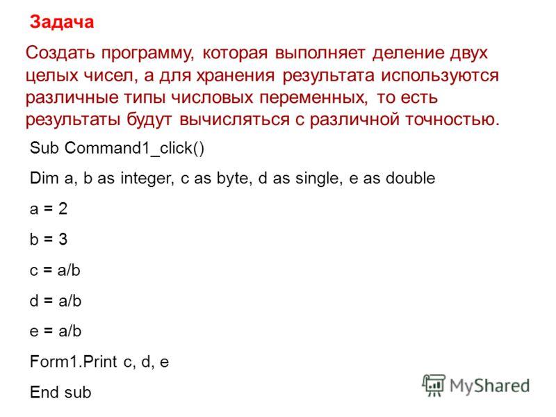 Создать программу, которая выполняет деление двух целых чисел, а для хранения результата используются различные типы числовых переменных, то есть результаты будут вычисляться с различной точностью. Задача Sub Command1_click() Dim a, b as integer, c a