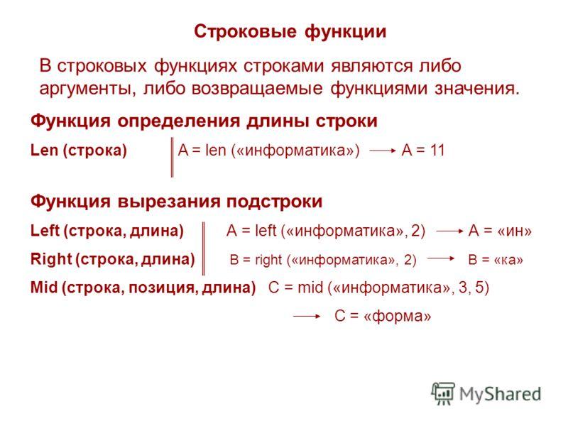 Строковые функции В строковых функциях строками являются либо аргументы, либо возвращаемые функциями значения. Функция определения длины строки Len (строка) A = len («информатика») А = 11 Функция вырезания подстроки Left (строка, длина) А = left («ин